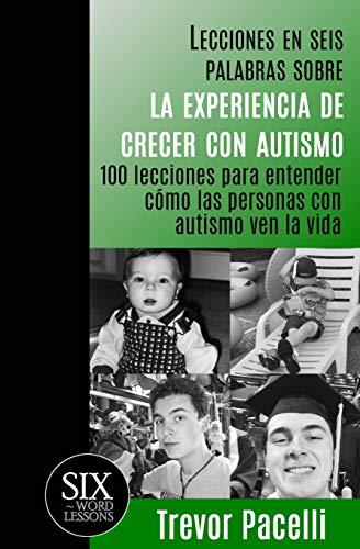 Lecciones en seis palabras sobre la experiencia de crecer con autismo: 100 lecciones para entender c