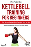 Kettlebell Training for Beginners: The Basics: Swings, Snatches, Get Ups, and More (Jade Mountain Workout Series)