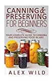 Canning And Preserving For Beginners: Your Complete Guide To Canning And Preserving Food In Jars (Better Living Books) (Volume 1)