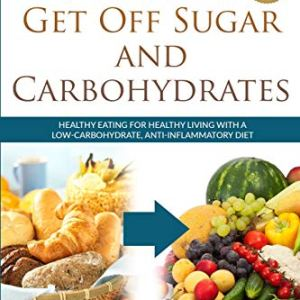 7 Steps to Get Off Sugar and Carbohydrates: Healthy Eating for Healthy Living with a Low-Carbohydrate, Anti-Inflammatory… 4