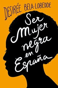 Ser mujer negra en España de [Desirée Bela-Lobedde]