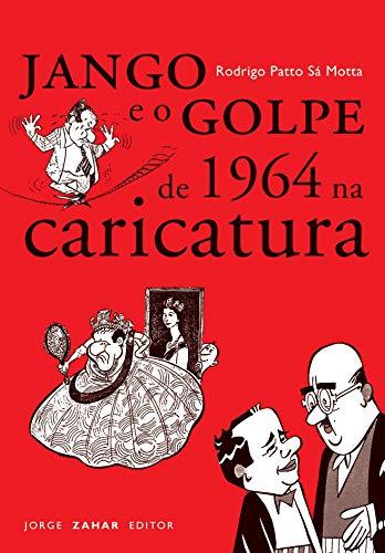 Jango E O Golpe De 1964 Na Caricatura. Coleção Nova Biblioteca de Ciências Sociais