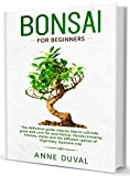 Bonsai for Beginners: A complete beginner's Bonsai book illustrated step by step, to Cultivate, Grow and Care, besides knowing History, Styles and different species of Legendary Japanese tree