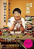 ぼくをつくった50のゲームたち - 明, 川島