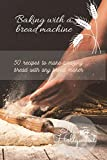 Baking with a Bread Machine: 50 recipes to make amazing bread with any bread maker