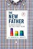 The New Father: A Dad's Guide to the First Year (Third Edition) (New Father Series (2))