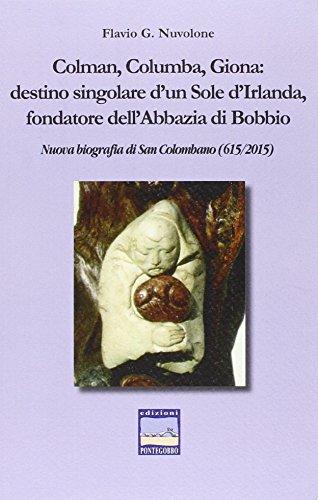 Colman, Columba, Giona. Destino singolare d'un sole d'Irlanda fondatore dell'abbazia di Bobbio. Nuova biografia di San Colombano (615-2015)