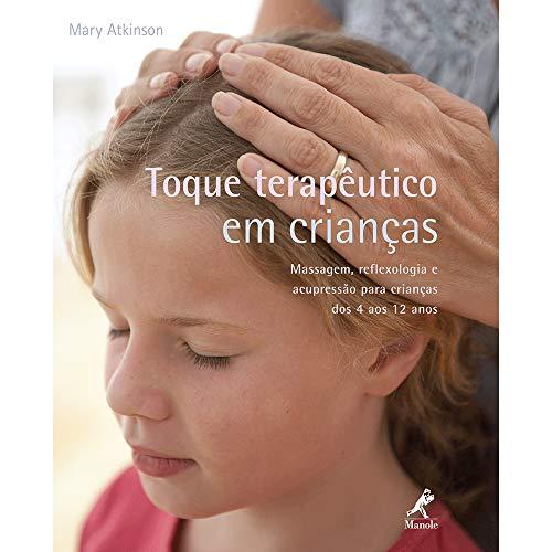 Toque terapêutico em crianças: Massagem, reflexologia e acupressão para crianças dos 4 aos 12 anos