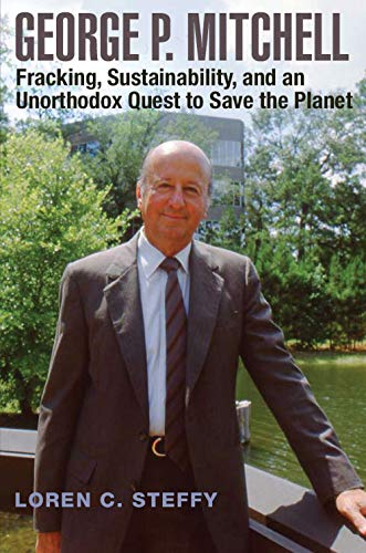 George P. Mitchell: Fracking, Sustainability, and an Unorthodox Quest to Save the Planet (Volume 26) (Kenneth E. Montague Series in Oil and Business History)