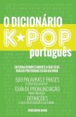 O Dicionario KPOP Portugues (The KPOP Dictionary): 500 Palavras E Frases Essenciais Do Kpop, Dramas Coreanos, Filmes E TV Shows