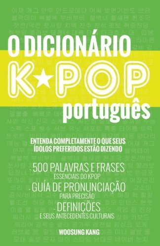 O Dicionario KPOP Portugues (The KPOP Dictionary): 500 Palavras E Frases Essenciais Do Kpop, Dramas Coreanos, Filmes E TV Shows