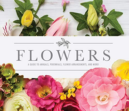 Flowers: A Guide to Annuals, Perennials, Flower Arrangements, and...