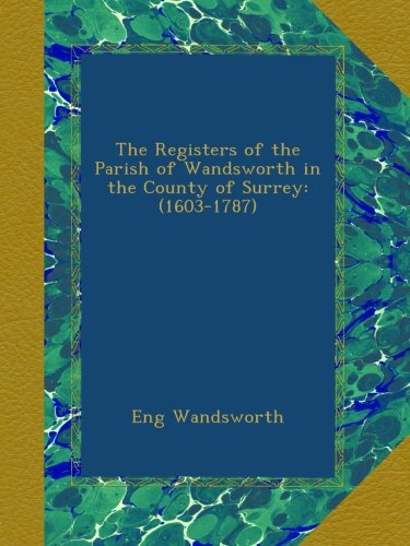 The Registers of the Parish of Wandsworth in the County of Surrey: (1603-1787)