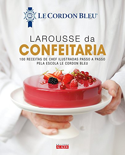 Larousse da confectionery: 100 chef recipes illustrated step by step by Le Cordon Bleu School