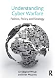 Understanding Cyber-Warfare: Politics, Policy and Strategy