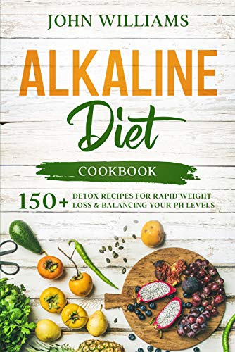 Alkaline Diet Cookbook: 150+ Detox Recipes for Rapid Weight Loss & Balancing your pH Levels