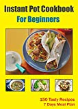 Instant Pot Cookbook For Beginners: Pressure Cooker Cookbook with 150 Tasty Recipes and 7 Days Meal Plan - (Pressure Cooker Recipes) (Instant Pot Recipes)
