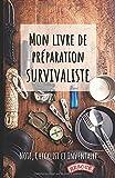Mon livre de préparation survivaliste: Un livre pour...