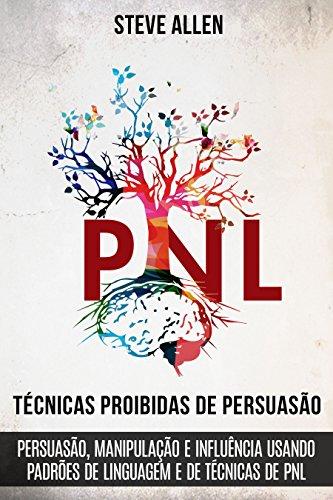 Técnicas proibidas de Persuasão, manipulação e influência usando padrões de linguagem e de técnicas de PNL (2a Edição): Como persuadir, influenciar e manipular usando padrões de linguagem e PNL