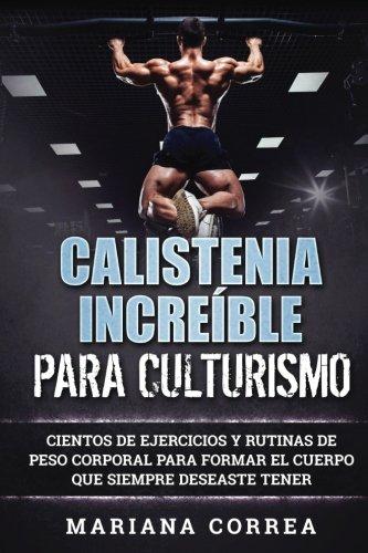 CALISTENIA INCREIBLE Para CULTURISMO: CIENTOS DE EJERCICIOS Y RUTINAS DE PESO CORPORAL PARA FORMAR E