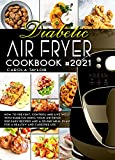 DIABETIC AIR FRYER COOKBOOK #2021: How to Prevent, Control and Live Well with Diabetes Using Your Air Fryer. 200 Easy Recipes and a 30-Day Meal Plan For a Healthy and Carefree Life