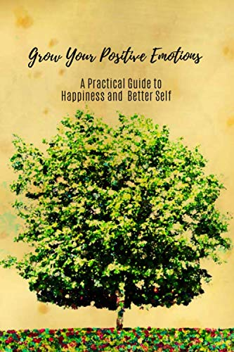 Grow Your Positive Emotions  A Practical Guide to Happiness and Better Self: The Self Improvement Journal, Men and Women, Explore Yourself to Find Happiness and Achieve Your Goals