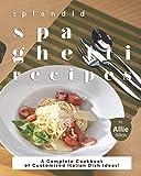 Splendid Spaghetti Recipes: A Complete Cookbook of Customized Italian Dish Ideas!