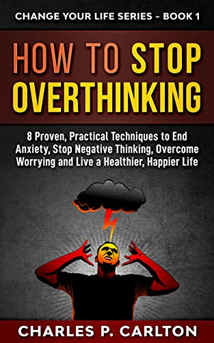 How To Stop Overthinking 8 Proven Practical Techniques To End Anxiety Stop Negative Thinking Overcome Worrying And Live A Healthier Happier Life Change Your Life Series Book 1 Kindle Edition By