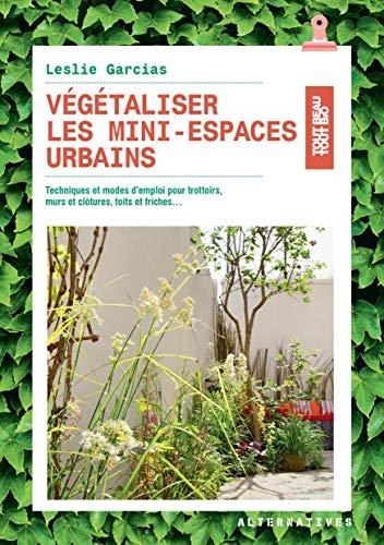 Végétaliser les mini-espaces urbains: Techniques et modes d'emploi pour trottoirs, murs et clôtures, toits et friches...