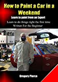 How to Paint a Car in a Weekend: Learn to Paint from an Expert (How to 'Automotive Body & Paint Repair' Book 1)