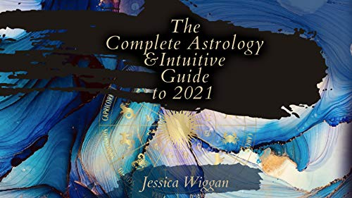The Complete Astrology and Intuitive Guide To 2021