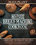 NO-FUSS BREAD MACHINE COOKBOOK: +250 Easy-to-Follow Recipes to Make the Most of Your Appliance.Enjoy Preparing Traditional or Gluten-Free Loaves, Pizzas, and Rolls for Every Kind of Machine.
