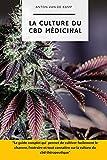 La culture du CBD médicinal: Le guide complet qui permet de cultiver facilement le chanvre, l'extraire et tout connaître sur la culture du cbd thérapeutique