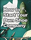 How to Start Your Own Shoe Company: A start-up guide to designing, manufacturing, and marketing shoes. (How shoes are Made)