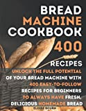 Bread Machine Cookbook: Unlock The Full Potential Of Your Bread Machine With 400 Easy-To-Follow Recipes For Beginners To Always Have Fresh, Delicious Homemade Bread