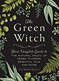 The Green Witch: Your Complete Guide to the Natural Magic of Herbs, Flowers, Essential...