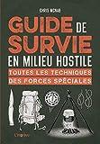 Guide de survie en milieu hostile. Toutes les techniques des forces spéciales