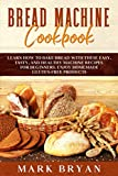 BREAD MACHINE COOKBOOK: LEARN HOW TO BAKE BREAD WITH THESE EASY, TASTY, AND HEALTHY MACHINE RECIPES FOR BEGINNERS. ENJOY HOMEMADE GLUTEN-FREE PRODUCTS