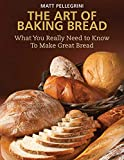 The Art of Baking Bread: What You Really Need to Know to Make Great Bread