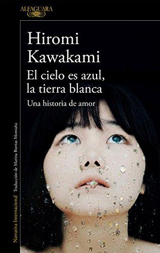El cielo es azul, la tierra blanca: Una historia de amor de [Hiromi Kawakami]