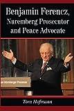 Benjamin Ferencz, Nuremberg Prosecutor and Peace Advocate (English Edition)