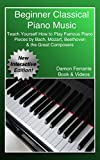 Beginner Classical Piano Music: Teach Yourself How to Play Famous Piano Pieces by Bach, Mozart, Beethoven & the Great Composers (Book, Streaming Videos & MP3 Audio)