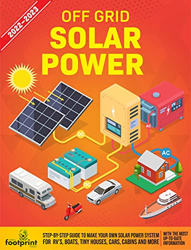 Off Grid Solar Power 2022-2023: Step-By-Step Guide to Make Your Own Solar Power System For RV's, Boats, Tiny Houses, Cars, Cabins and More With The Most Up-To-Date Information