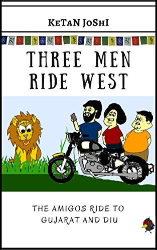 Three Men Ride West: The Amigos ride to Gujarat and Diu (Three Men on Motorcycles Book 5)