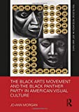 The Black Arts Movement and the Black Panther Party in American Visual Culture (Routledge Research in Art and Race)