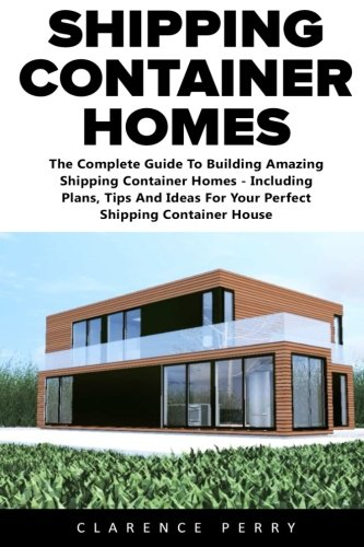 Shipping Container Homes: The Ultimate Beginners Guide To Building...