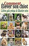 Comment élever son chiot: L'ultime guide pratique de l'éducation canine : Comment...
