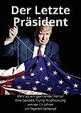 Der Letzte Präsident: Mehr als ein spannender Roman: Eine Donald J. Trump Prophezeiung von vor 120 Jahren (Baron Trump Serie, Band 3)