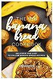 The Big Banana Bread Cookbook: Delicious and Easy to Follow Banana Bread Recipes