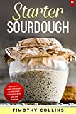 Starter Sourdough: Learn How To Make Sourdough To Bake Bread, Loaves, And Pizza With Over 50 Recipes (Homemade Bread)